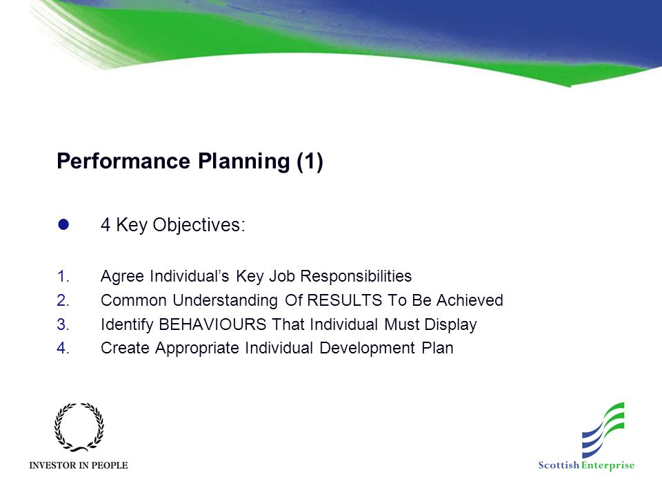 Performance Planning (1) 4 Key Objectives: 1.Agree Individual's Key Job Responsibilities 2.Common Understanding Of RESULTS To Be Achieved 3.Identify BEHAVIOURS That Individual Must Display 4.Create Appropriate Individual Development Plan