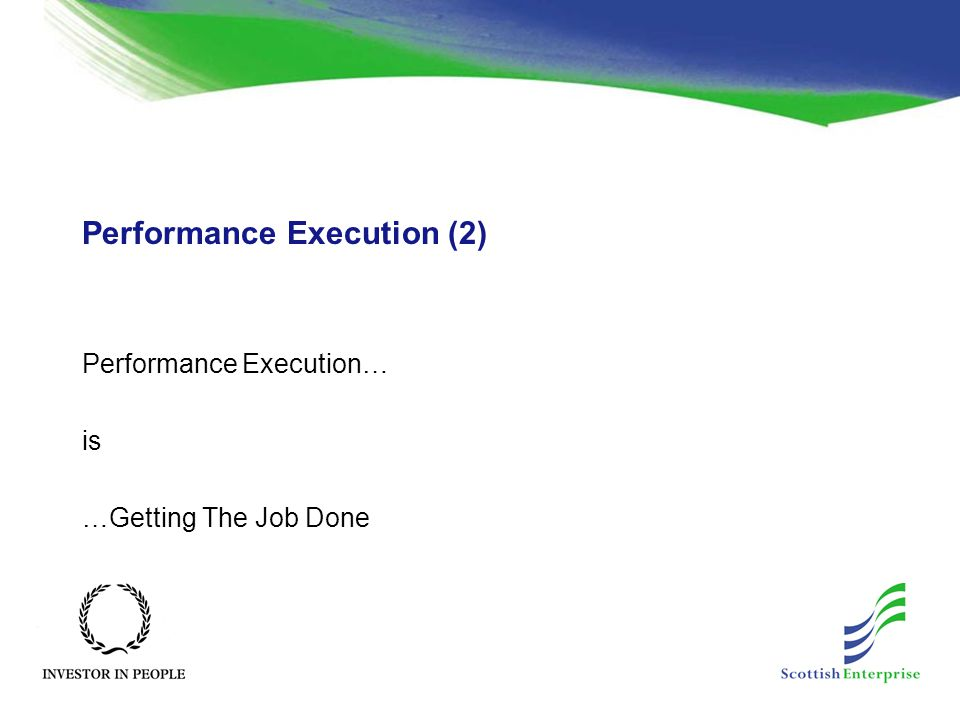 Performance Execution (2) Performance Execution… is …Getting The Job Done
