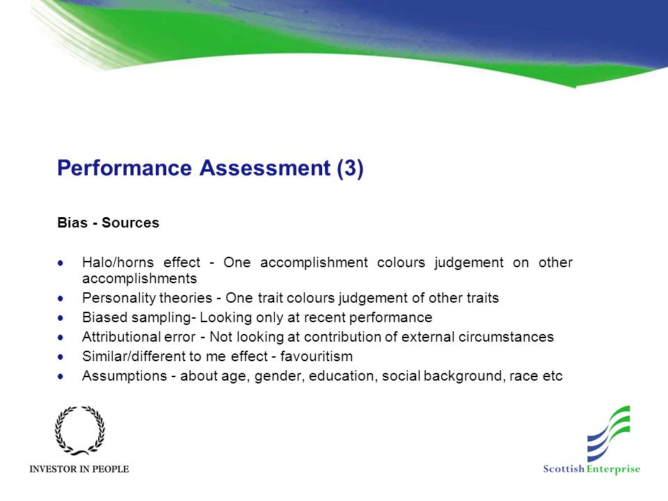 Performance Assessment (3) Bias - Sources  Halo/horns effect - One accomplishment colours judgement on other accomplishments  Personality theories -