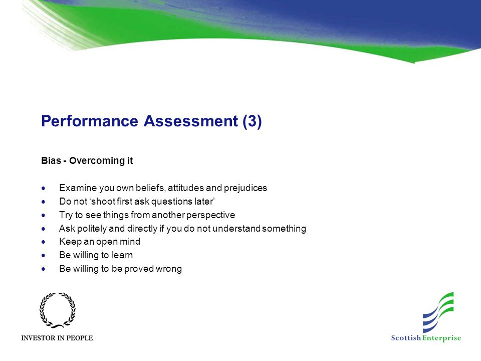 Performance Assessment (3) Bias - Overcoming it  Examine you own beliefs, attitudes and prejudices  Do not 'shoot first ask questions later'  Try to see things from another perspective  Ask politely and directly if you do not understand something  Keep an open mind  Be willing to learn  Be willing to be proved wrong