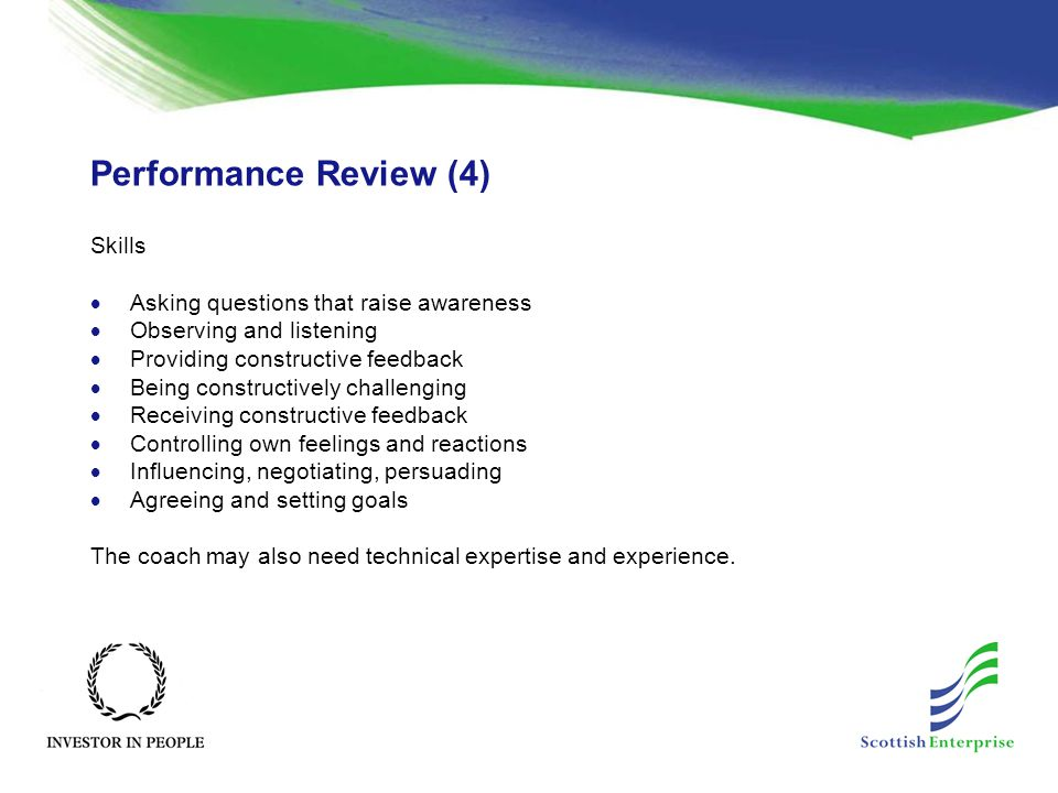 Performance Review (4) Skills  Asking questions that raise awareness  Observing and listening  Providing constructive feedback  Being constructively challenging  Receiving constructive feedback  Controlling own feelings and reactions  Influencing, negotiating, persuading  Agreeing and setting goals The coach may also need technical expertise and experience.