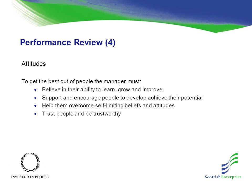 Performance Review (4) Attitudes To get the best out of people the manager must:  Believe in their ability to learn, grow and improve  Support and e