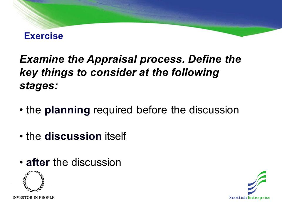 Exercise Examine the Appraisal process. Define the key things to consider at the following stages: the planning required before the discussion the dis