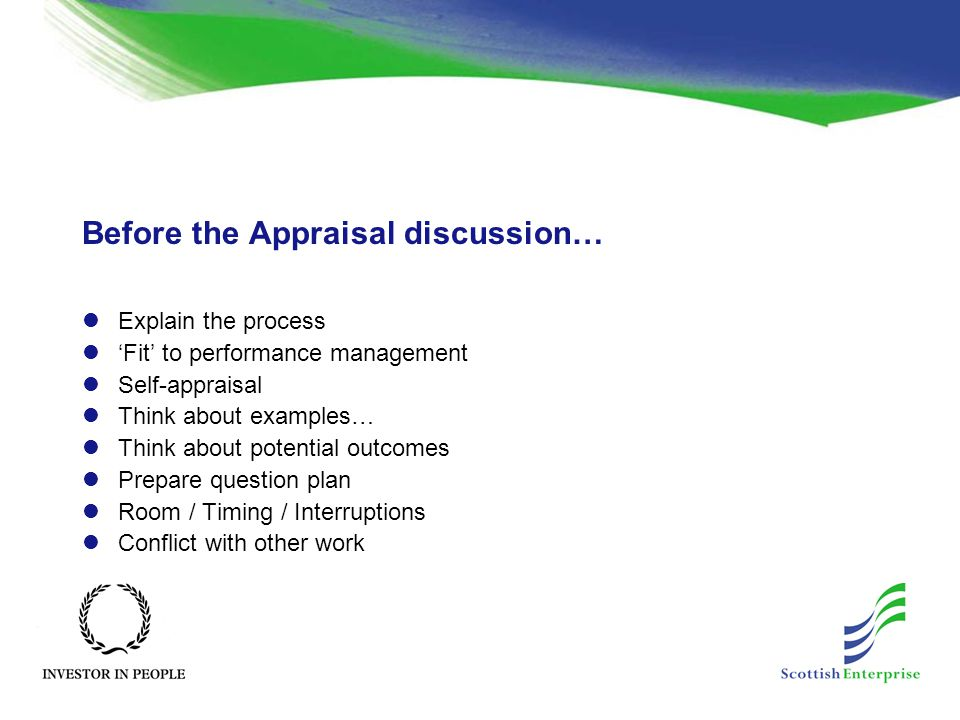 Before the Appraisal discussion… Explain the process 'Fit' to performance management Self-appraisal Think about examples… Think about potential outcomes Prepare question plan Room / Timing / Interruptions Conflict with other work