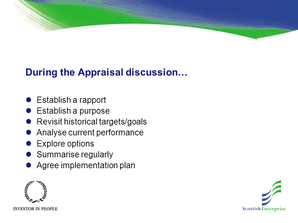 During the Appraisal discussion… Establish a rapport Establish a purpose Revisit historical targets/goals Analyse current performance Explore options Summarise regularly Agree implementation plan