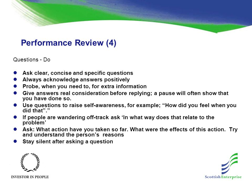 Performance Review (4) Questions - Do Ask clear, concise and specific questions Always acknowledge answers positively Probe, when you need to, for extra information Give answers real consideration before replying; a pause will often show that you have done so.