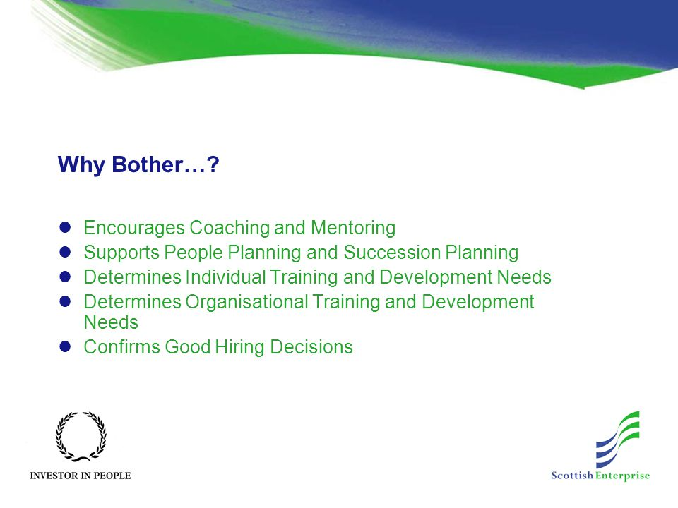 Why Bother…? Encourages Coaching and Mentoring Supports People Planning and Succession Planning Determines Individual Training and Development Needs D