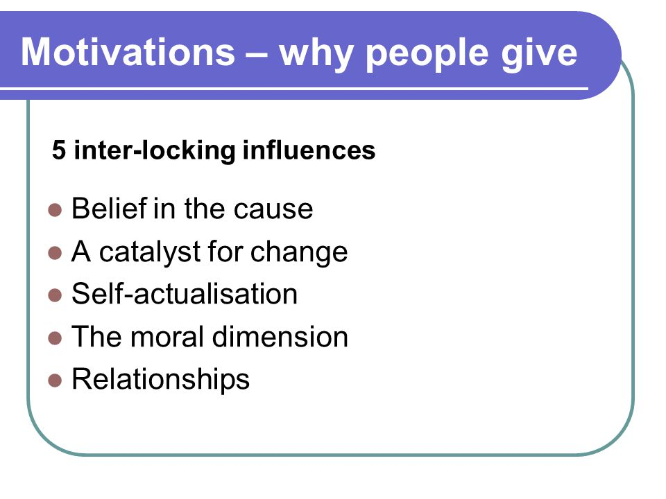 5 inter-locking influences Belief in the cause A catalyst for change Self-actualisation The moral dimension Relationships Motivations – why people give