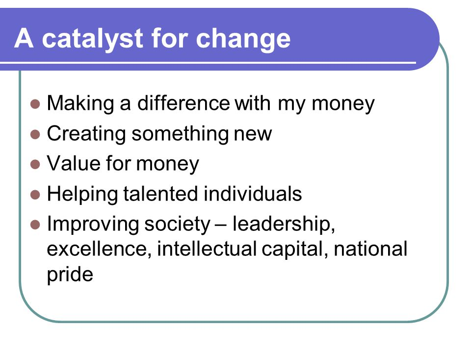 A catalyst for change Making a difference with my money Creating something new Value for money Helping talented individuals Improving society – leadership, excellence, intellectual capital, national pride