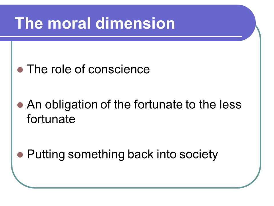 The moral dimension The role of conscience An obligation of the fortunate to the less fortunate Putting something back into society