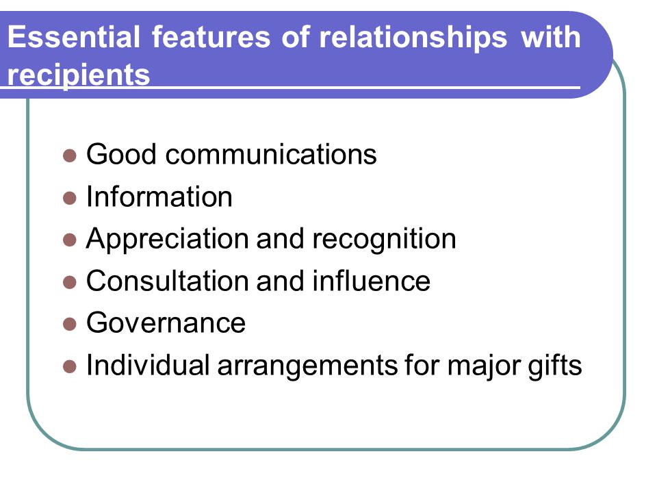 Essential features of relationships with recipients Good communications Information Appreciation and recognition Consultation and influence Governance Individual arrangements for major gifts