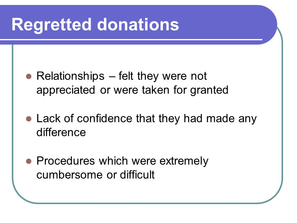 Regretted donations Relationships – felt they were not appreciated or were taken for granted Lack of confidence that they had made any difference Procedures which were extremely cumbersome or difficult