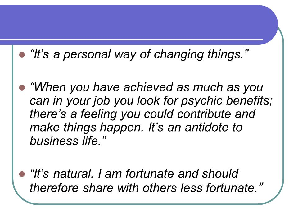 It's a personal way of changing things. When you have achieved as much as you can in your job you look for psychic benefits; there's a feeling you could contribute and make things happen.
