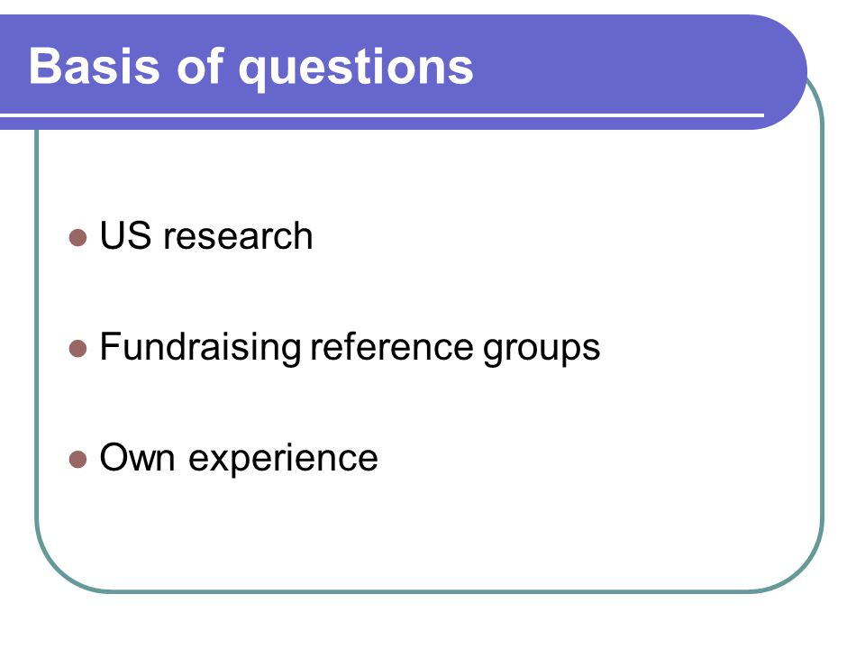Basis of questions US research Fundraising reference groups Own experience