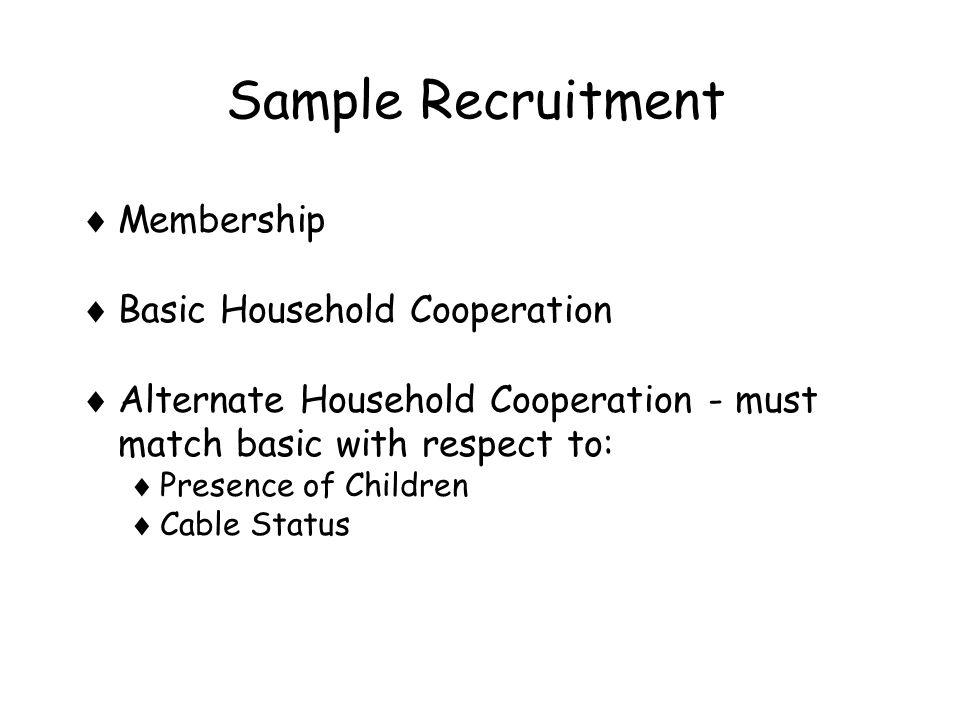Sample Recruitment  Membership  Basic Household Cooperation  Alternate Household Cooperation - must match basic with respect to:  Presence of Children  Cable Status