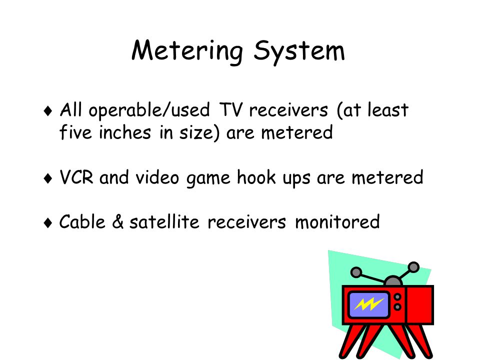 Metering System  All operable/used TV receivers (at least five inches in size) are metered  VCR and video game hook ups are metered  Cable & satellite receivers monitored