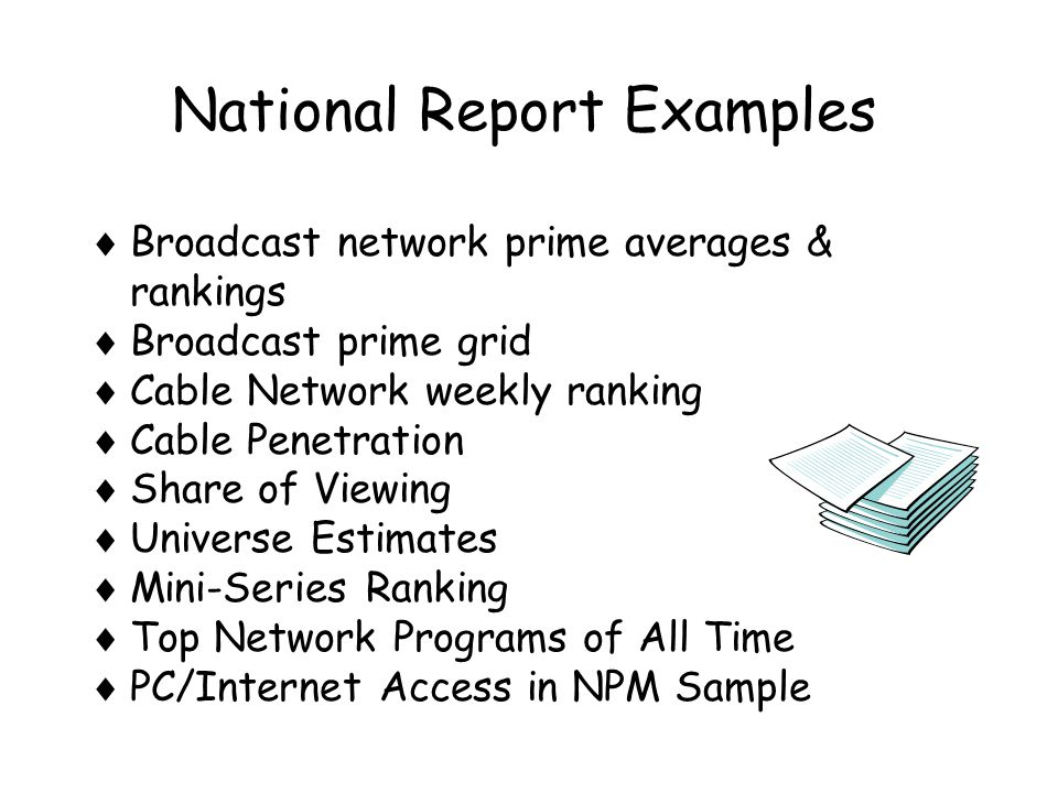 National Report Examples  Broadcast network prime averages & rankings  Broadcast prime grid  Cable Network weekly ranking  Cable Penetration  Share of Viewing  Universe Estimates  Mini-Series Ranking  Top Network Programs of All Time  PC/Internet Access in NPM Sample