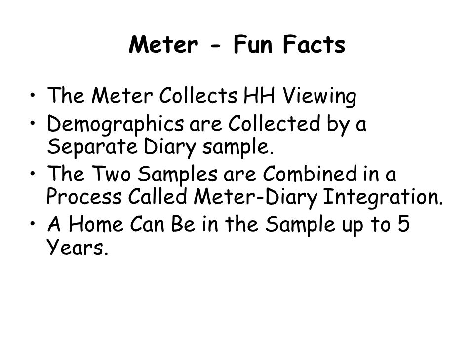 Meter - Fun Facts The Meter Collects HH Viewing Demographics are Collected by a Separate Diary sample.