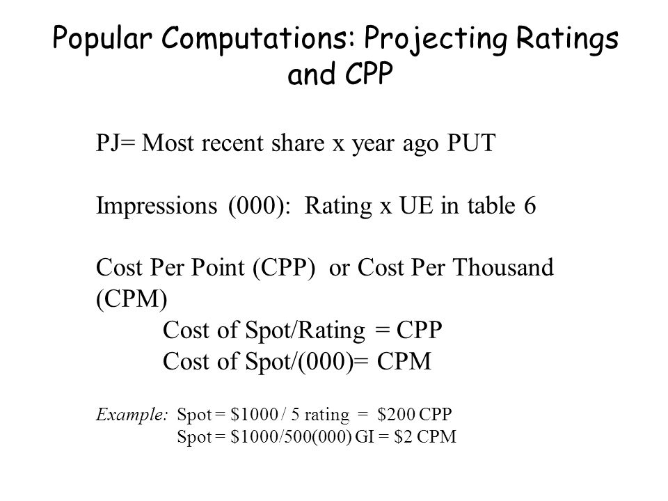 Popular Computations: Projecting Ratings and CPP PJ= Most recent share x year ago PUT Impressions (000): Rating x UE in table 6 Cost Per Point (CPP) or Cost Per Thousand (CPM) Cost of Spot/Rating = CPP Cost of Spot/(000)= CPM Example: Spot = $1000 / 5 rating = $200 CPP Spot = $1000/500(000) GI = $2 CPM