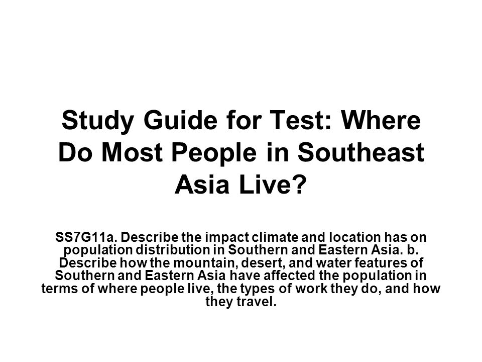 Study Guide for Test: Where Do Most People in Southeast Asia Live? SS7G11a. Describe the impact climate and location has on population distribution in