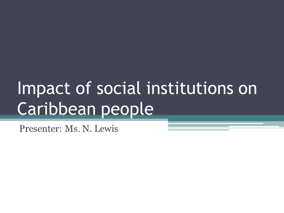 Impact of social institutions on Caribbean people Presenter: Ms. N. Lewis