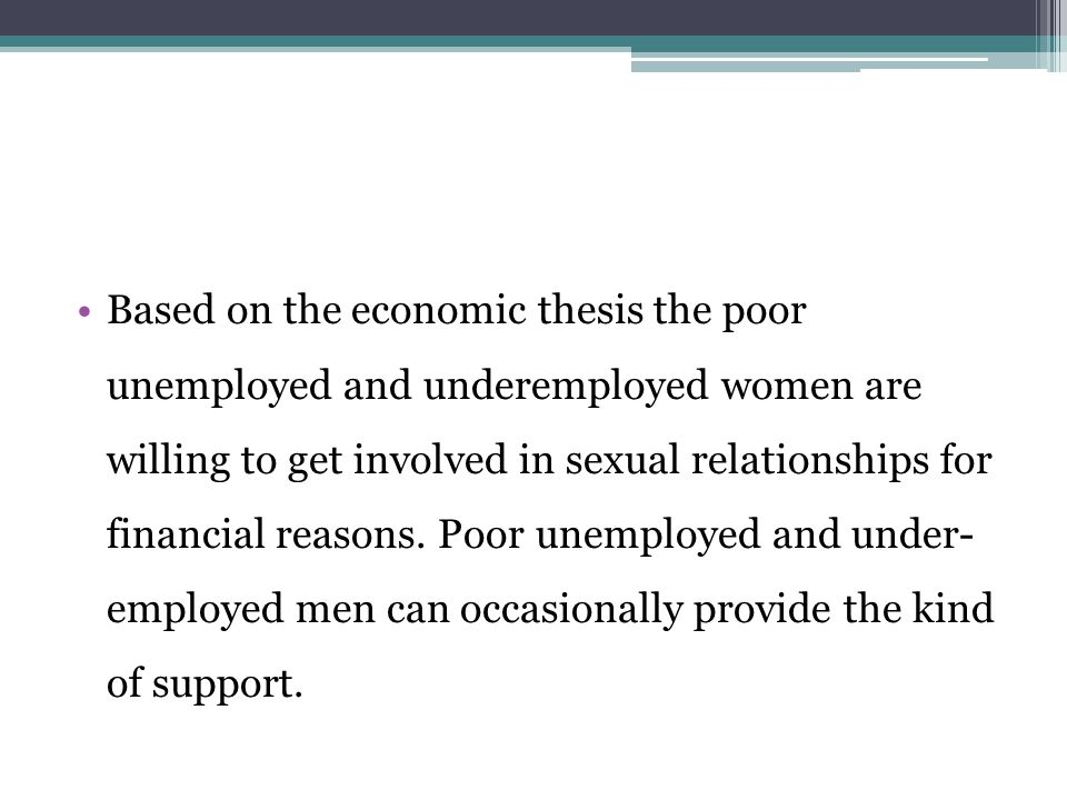 Based on the economic thesis the poor unemployed and underemployed women are willing to get involved in sexual relationships for financial reasons.