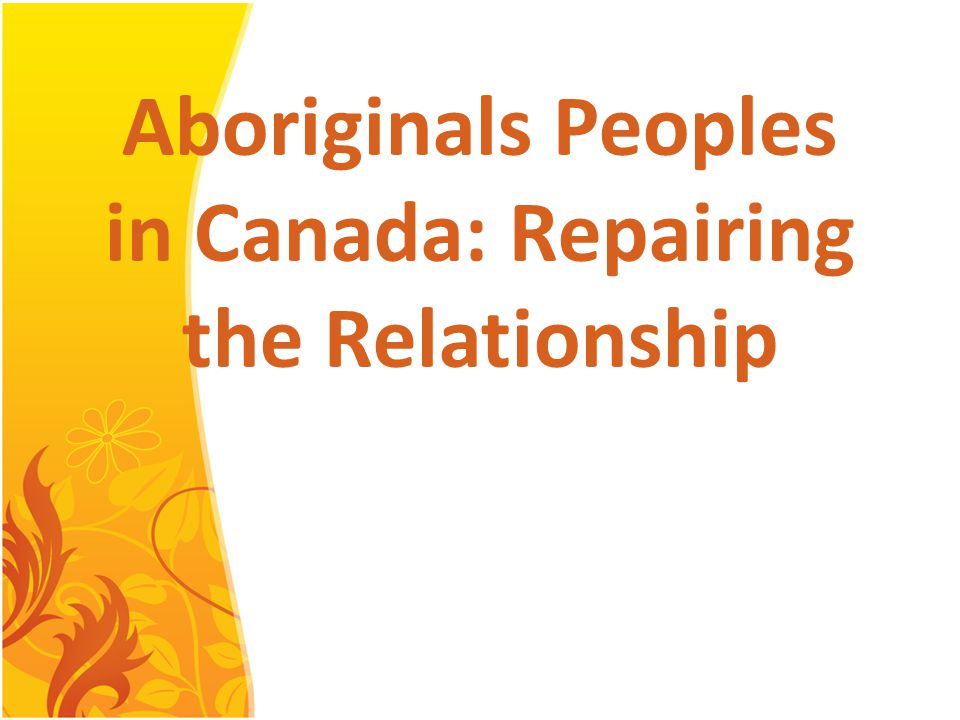 Aboriginals Peoples in Canada: Repairing the Relationship Harleen Kalirai Vanessa De Castro