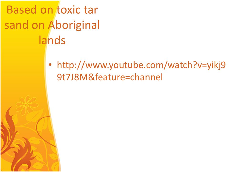 Based on toxic tar sand on Aboriginal lands http://www.youtube.com/watch v=yikj9 9t7J8M&feature=channel