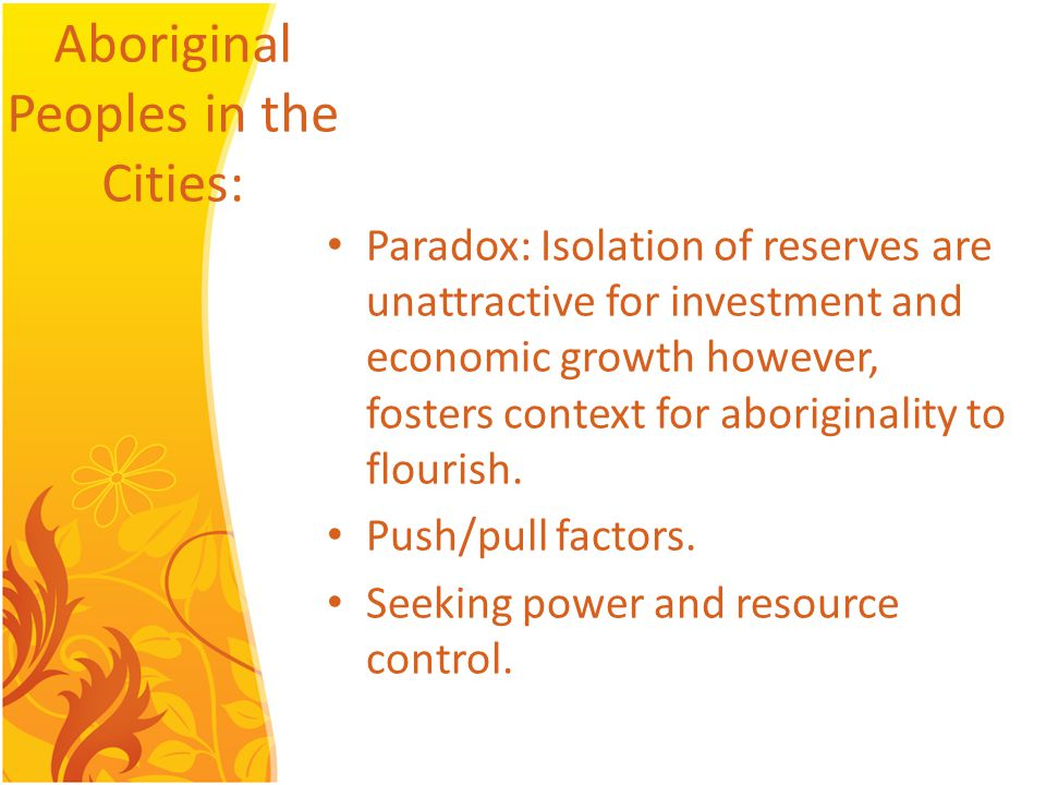Aboriginal Peoples in the Cities: Paradox: Isolation of reserves are unattractive for investment and economic growth however, fosters context for aboriginality to flourish.