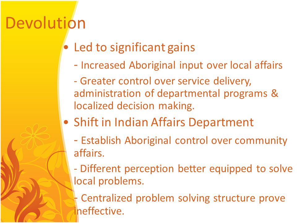 Devolution Led to significant gains - Increased Aboriginal input over local affairs - Greater control over service delivery, administration of departmental programs & localized decision making.