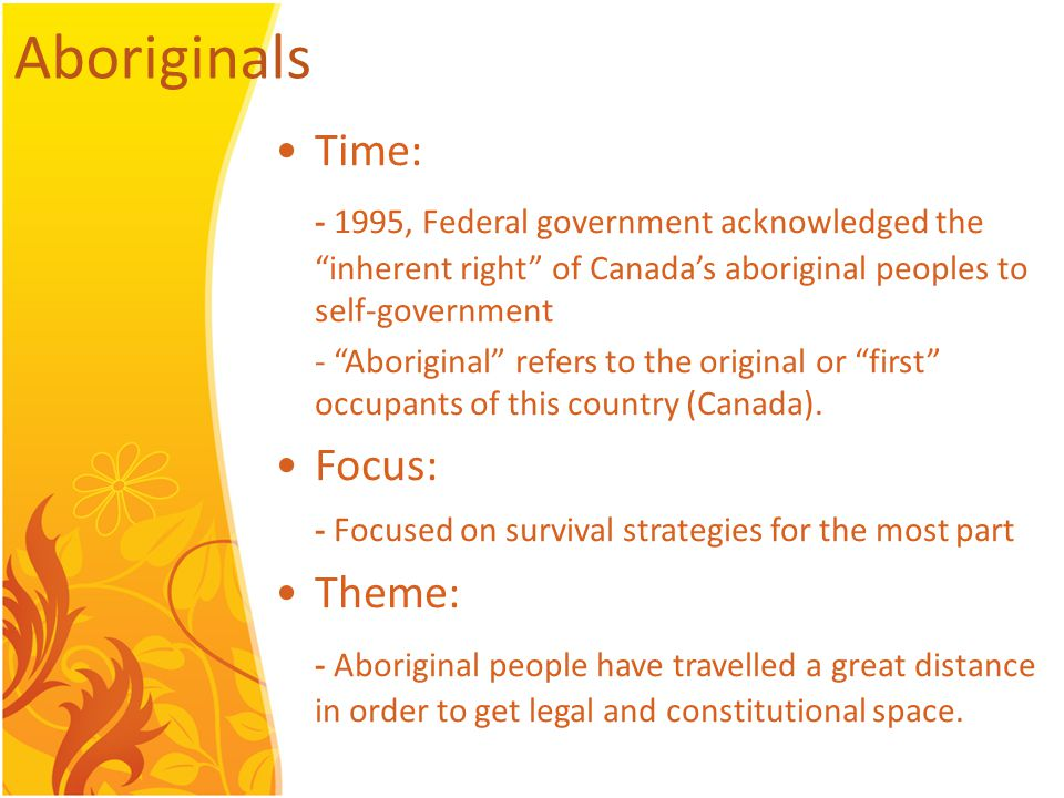 Aboriginals Time: - 1995, Federal government acknowledged the inherent right of Canada's aboriginal peoples to self-government - Aboriginal refers to the original or first occupants of this country (Canada).