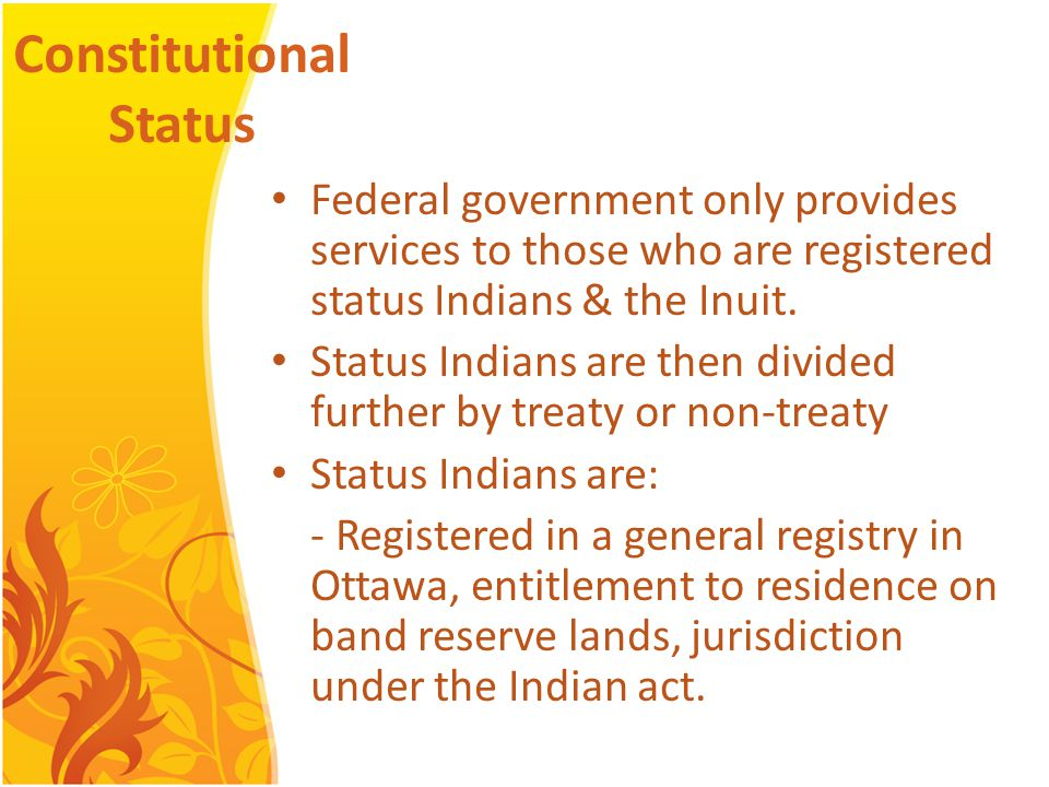 Constitutional Status Federal government only provides services to those who are registered status Indians & the Inuit.