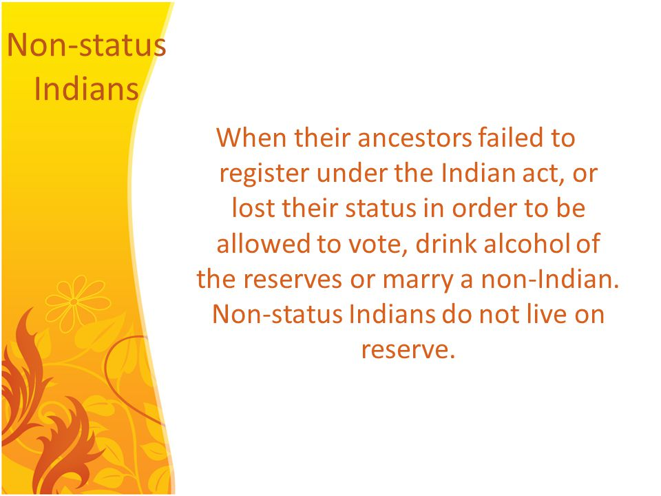Non-status Indians When their ancestors failed to register under the Indian act, or lost their status in order to be allowed to vote, drink alcohol of the reserves or marry a non-Indian.