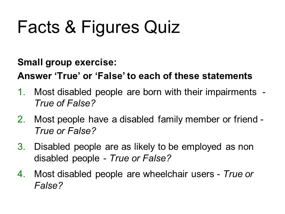 1.Most disabled people are born with their impairments False www.equalityhumanrights.com Facts & Figures Quiz - Answers