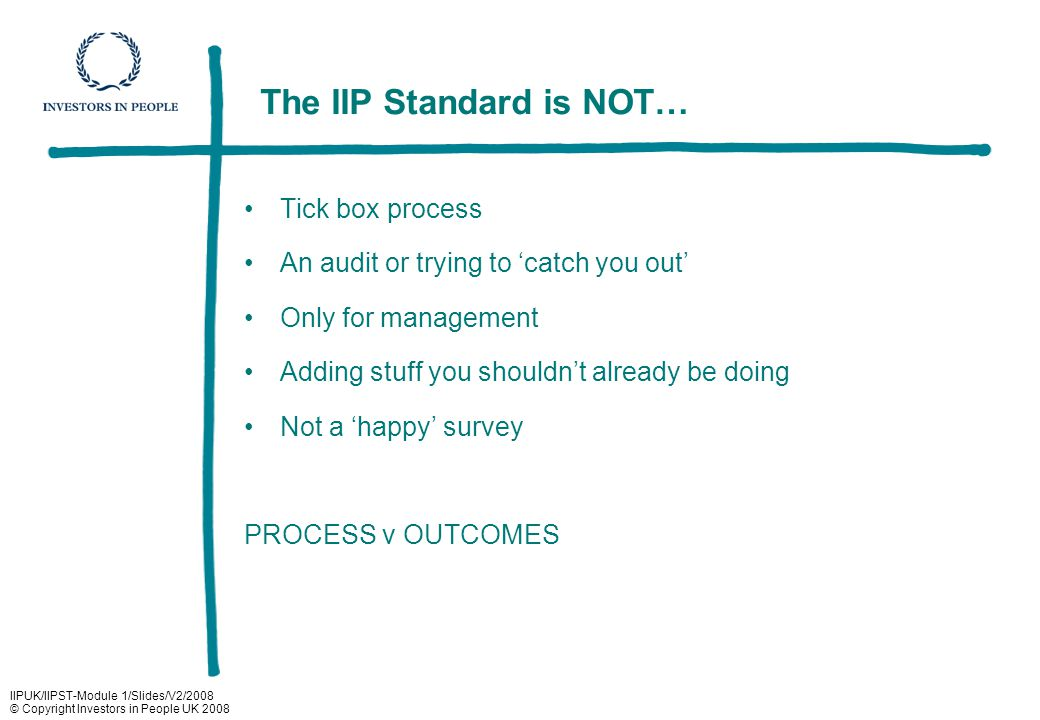 IIPUK/IIPST-Module 1/Slides/V2/2008 © Copyright Investors in People UK 2008 The IIP Standard is NOT… Tick box process An audit or trying to 'catch you out' Only for management Adding stuff you shouldn't already be doing Not a 'happy' survey PROCESS v OUTCOMES
