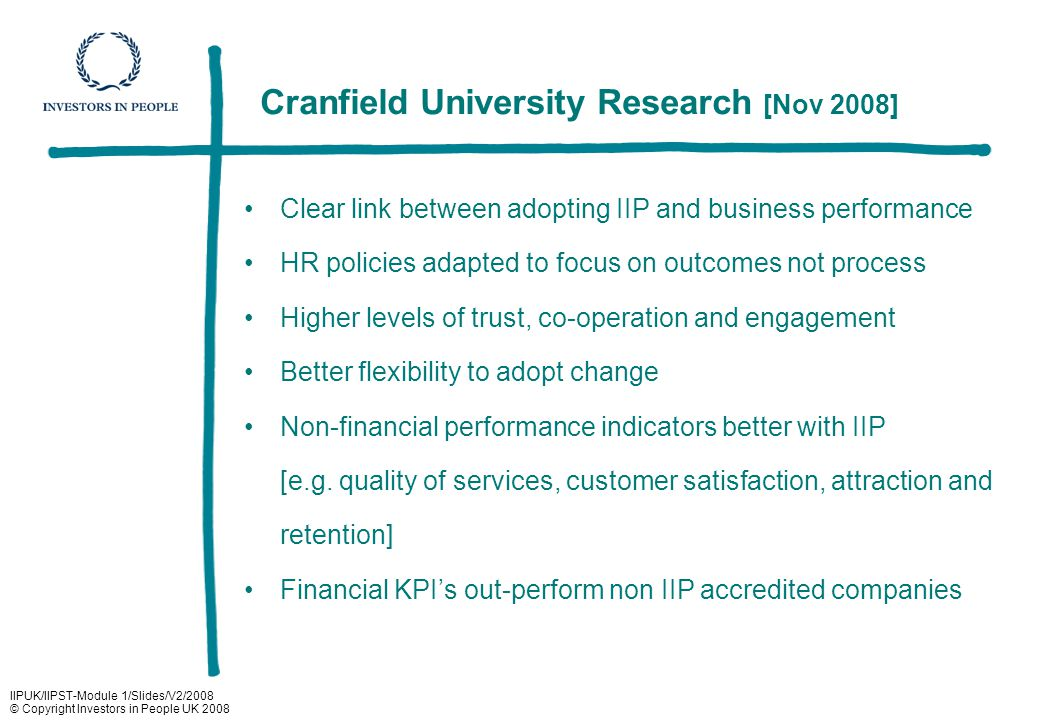IIPUK/IIPST-Module 1/Slides/V2/2008 © Copyright Investors in People UK 2008 Cranfield University Research [Nov 2008] Clear link between adopting IIP and business performance HR policies adapted to focus on outcomes not process Higher levels of trust, co-operation and engagement Better flexibility to adopt change Non-financial performance indicators better with IIP [e.g.