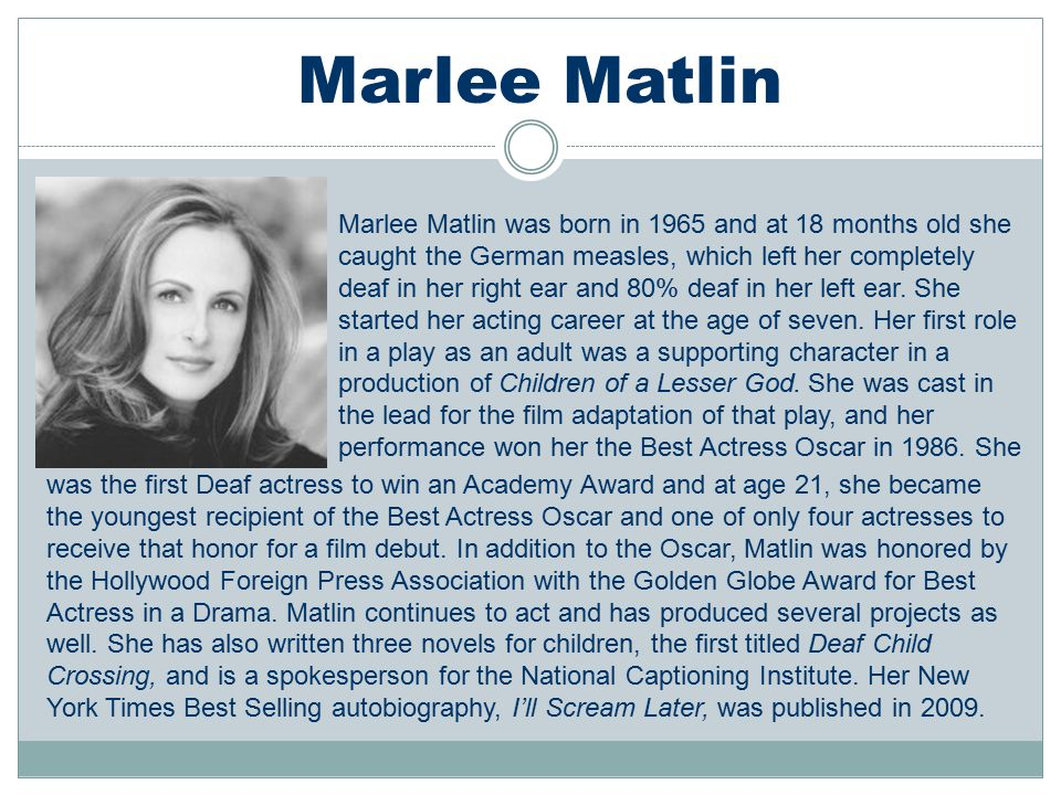 Marlee Matlin was born in 1965 and at 18 months old she caught the German measles, which left her completely deaf in her right ear and 80% deaf in her