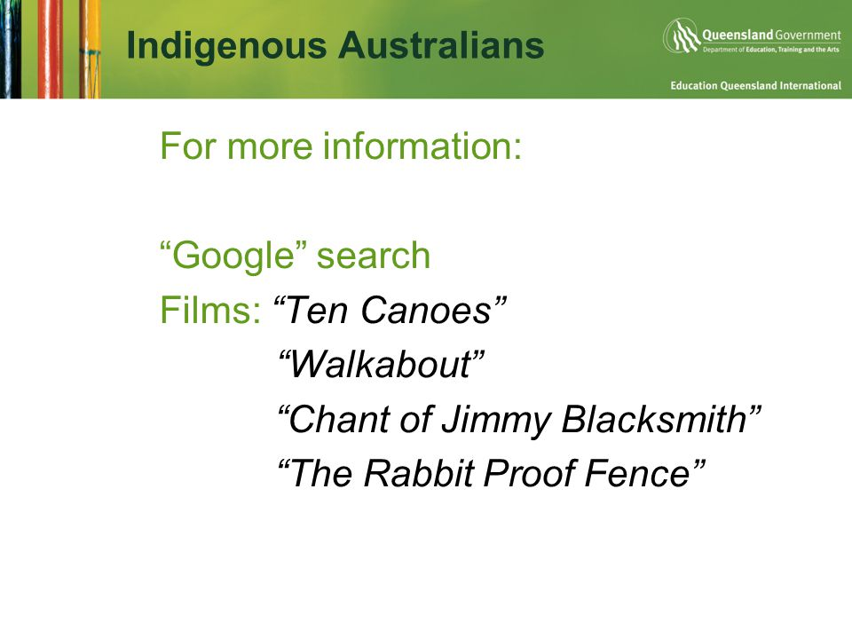 Indigenous Australians  For more information: Google search Films: Ten Canoes Walkabout Chant of Jimmy Blacksmith The Rabbit Proof Fence
