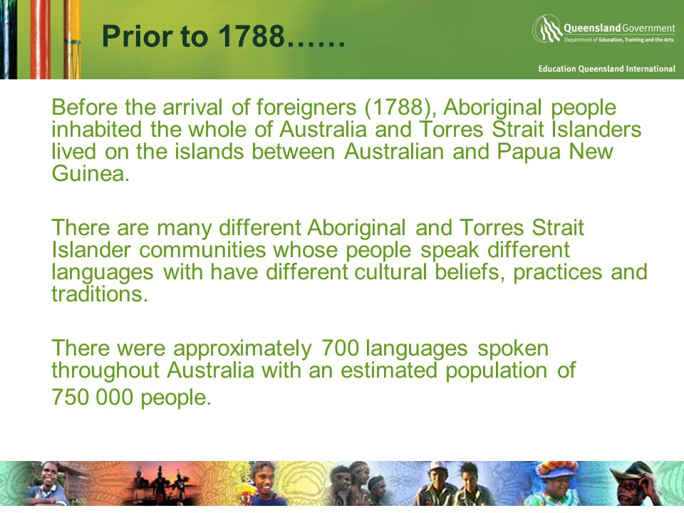 Prior to 1788……  Before the arrival of foreigners (1788), Aboriginal people inhabited the whole of Australia and Torres Strait Islanders lived on the islands between Australian and Papua New Guinea.