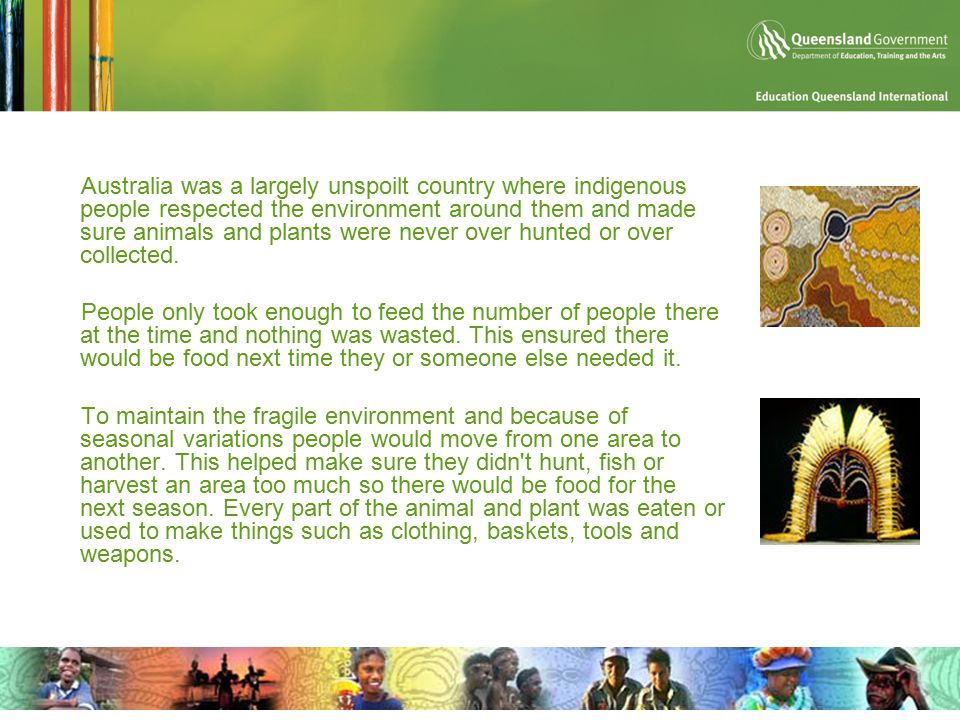 Australia was a largely unspoilt country where indigenous people respected the environment around them and made sure animals and plants were never over hunted or over collected.