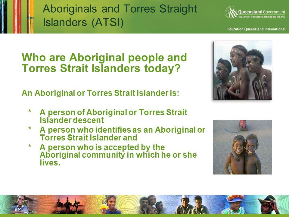 Aboriginals and Torres Straight Islanders (ATSI)  Who are Aboriginal people and Torres Strait Islanders today?  An Aboriginal or Torres Strait Islan
