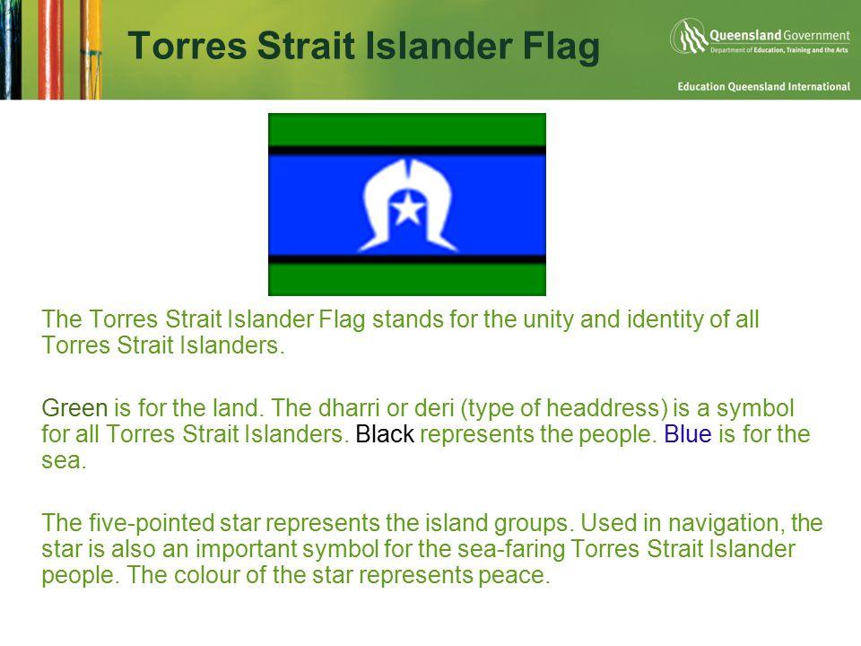 Torres Strait Islander Flag  The Torres Strait Islander Flag stands for the unity and identity of all Torres Strait Islanders.  Green is for the lan
