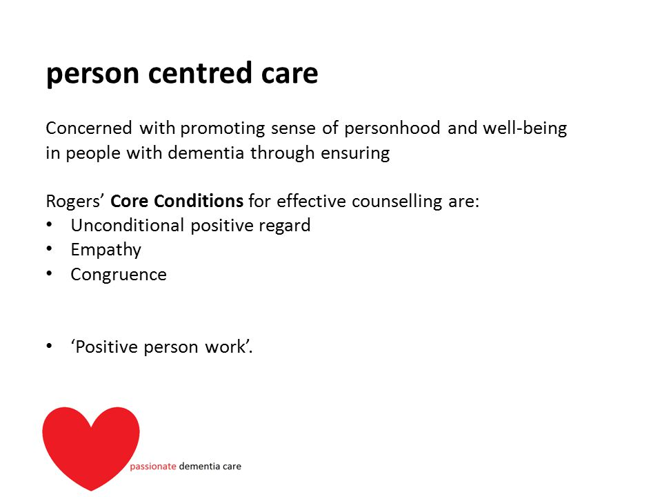 person centred care Concerned with promoting sense of personhood and well-being in people with dementia through ensuring Rogers' Core Conditions for e
