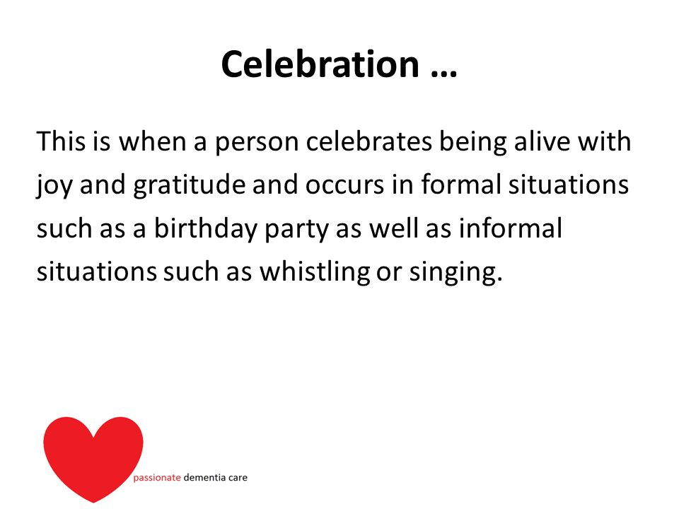 Celebration … This is when a person celebrates being alive with joy and gratitude and occurs in formal situations such as a birthday party as well as