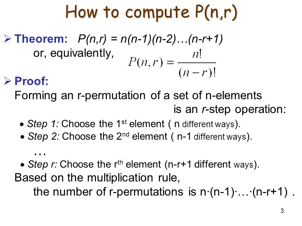 3 How to compute P(n,r)  Theorem: P(n,r) = n(n-1)(n-2)…(n-r+1) or, equivalently,  Proof: Forming an r-permutation of a set of n-elements is an r-step operation:  Step 1: Choose the 1 st element ( n different ways ).