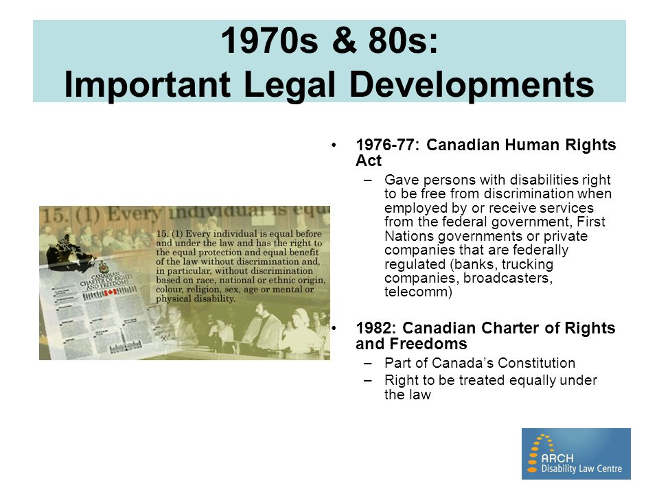 Canadian Charter of Rights and Freedoms Original drafts of Charter did not include disability as a protected ground under section 15 Government feared that inclusion of disability would mean changes to everything from buildings to phone books to make them accessible, and the costs would bankrupt Canada.