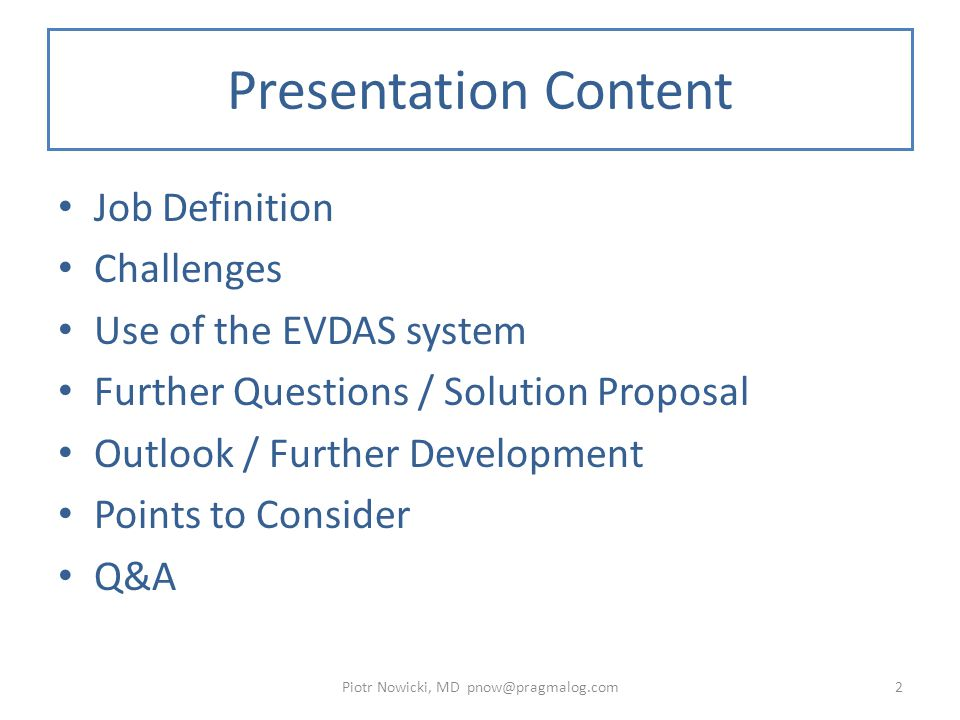 Presentation Content Job Definition Challenges Use of the EVDAS system Further Questions / Solution Proposal Outlook / Further Development Points to Consider Q&A Piotr Nowicki, MD pnow@pragmalog.com2