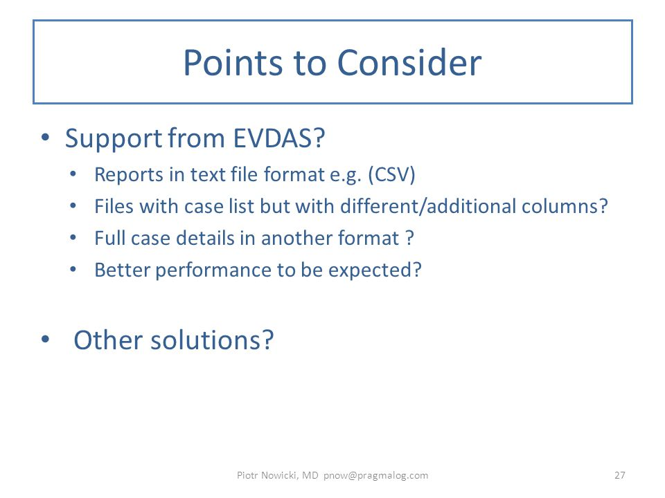 Points to Consider Support from EVDAS? Reports in text file format e.g. (CSV) Files with case list but with different/additional columns? Full case de