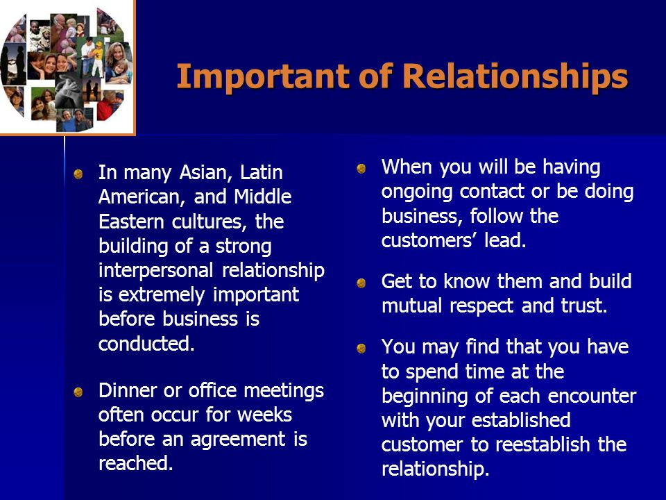 Important of Relationships In many Asian, Latin American, and Middle Eastern cultures, the building of a strong interpersonal relationship is extremely important before business is conducted.
