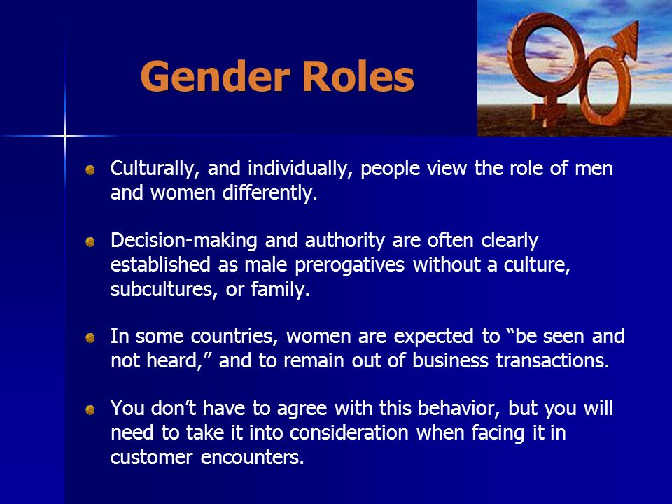 Gender Roles Culturally, and individually, people view the role of men and women differently.